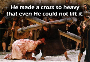 God made a cross so heavy that even He could not lift it